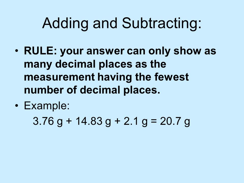 Adding and Subtracting: RULE: your answer can only show as many decimal places as the measurement having the fewest number of decimal places. Example: