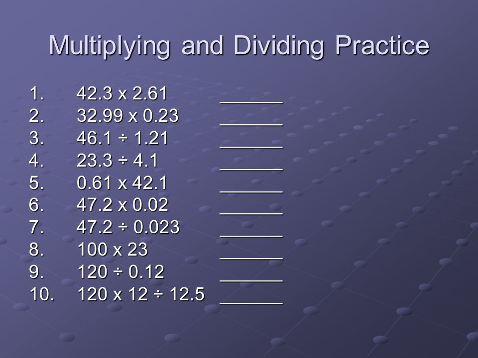 Multiplying and Dividing Practice 1. 42.3 x 2.61______ 2. 32.99 x 0.23______ 3. 46.1 ÷ 1.21______ 4. 23.3 ÷ 4.1______ 5. 0.61 x 42.1______ 6. 47.2 x 0
