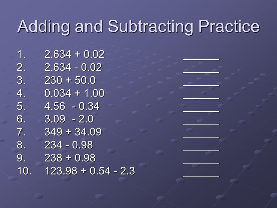 Adding and Subtracting Practice 1. 2.634 + 0.02______ 2. 2.634 - 0.02______ 3. 230 + 50.0______ 4. 0.034 + 1.00______ 5. 4.56- 0.34______ 6. 3.09- 2.0