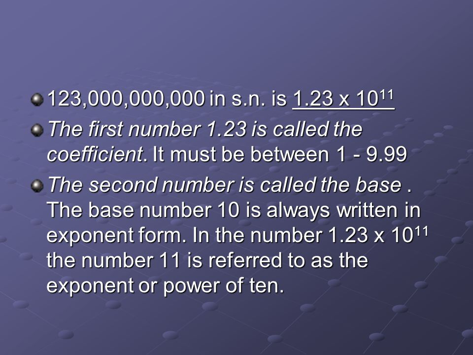 123,000,000,000 in s.n. is 1.23 x 10 11 The first number 1.23 is called the coefficient. It must be between 1 - 9.99 The second number is called the b