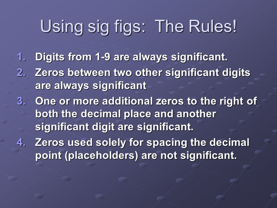 Using sig figs: The Rules! 1.Digits from 1-9 are always significant. 2.Zeros between two other significant digits are always significant 3.One or more