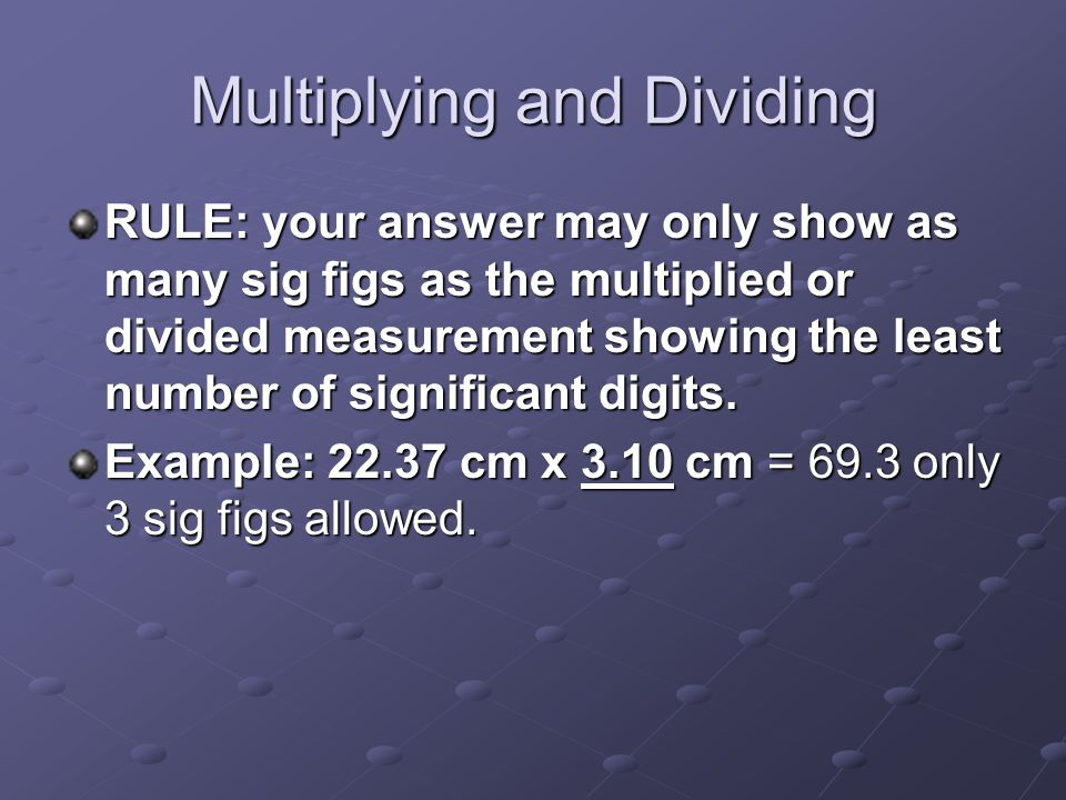Multiplying and Dividing RULE: your answer may only show as many sig figs as the multiplied or divided measurement showing the least number of signifi