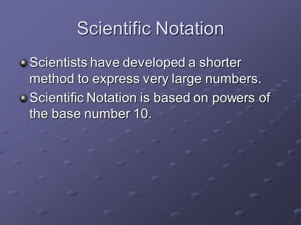 Scientific Notation Scientists have developed a shorter method to express very large numbers. Scientific Notation is based on powers of the base numbe