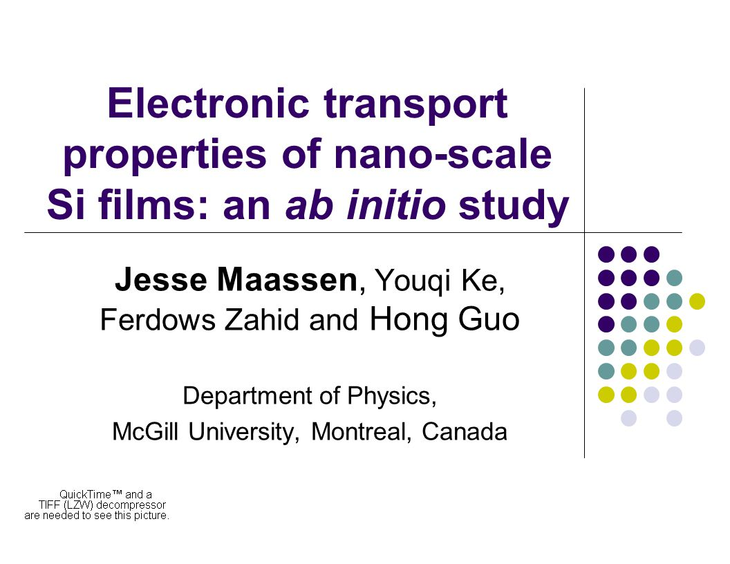 Electronic transport properties of nano-scale Si films: an ab initio study Jesse Maassen, Youqi Ke, Ferdows Zahid and Hong Guo Department of Physics, McGill University, Montreal, Canada