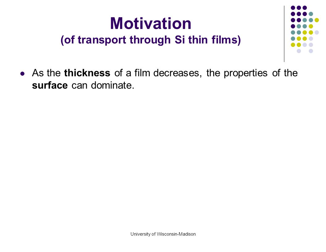 University of Wisconsin-Madison Motivation (of transport through Si thin films) The main motivation for our research was the experimental work by Pengpeng Zhang et al.