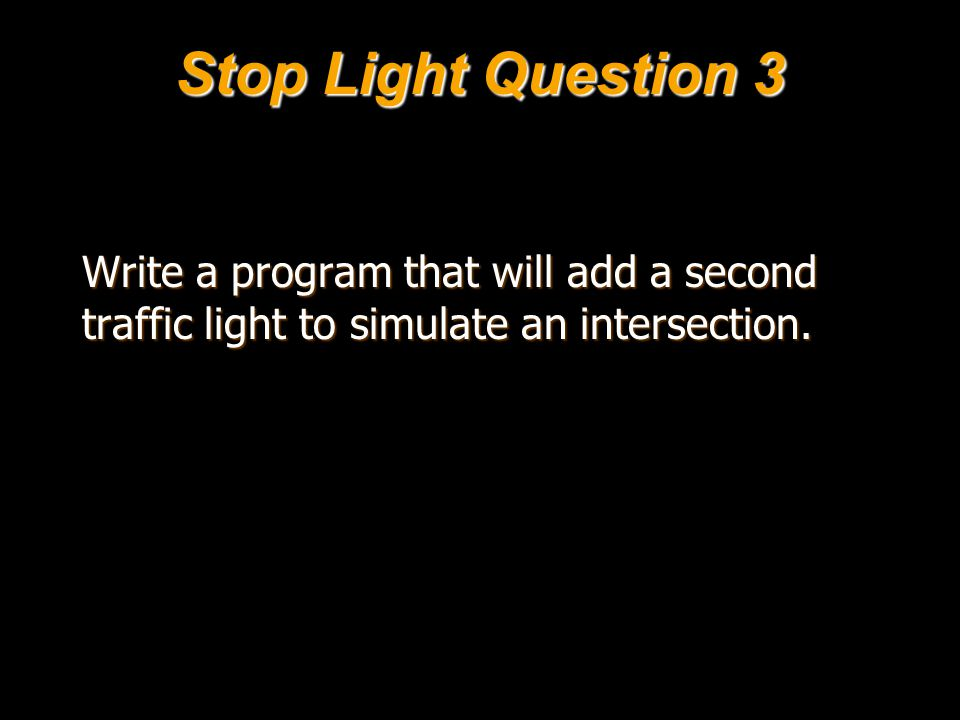 Stop Light Question 3 Write a program that will add a second traffic light to simulate an intersection.