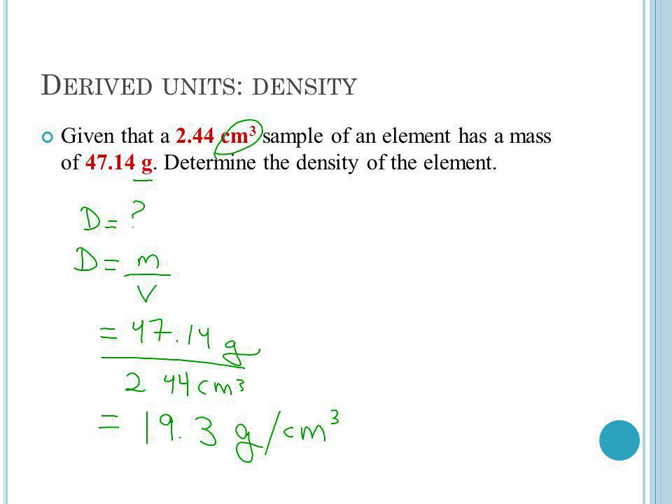 D ERIVED UNITS : DENSITY Given that a 2.44 cm 3 sample of an element has a mass of 47.14 g.