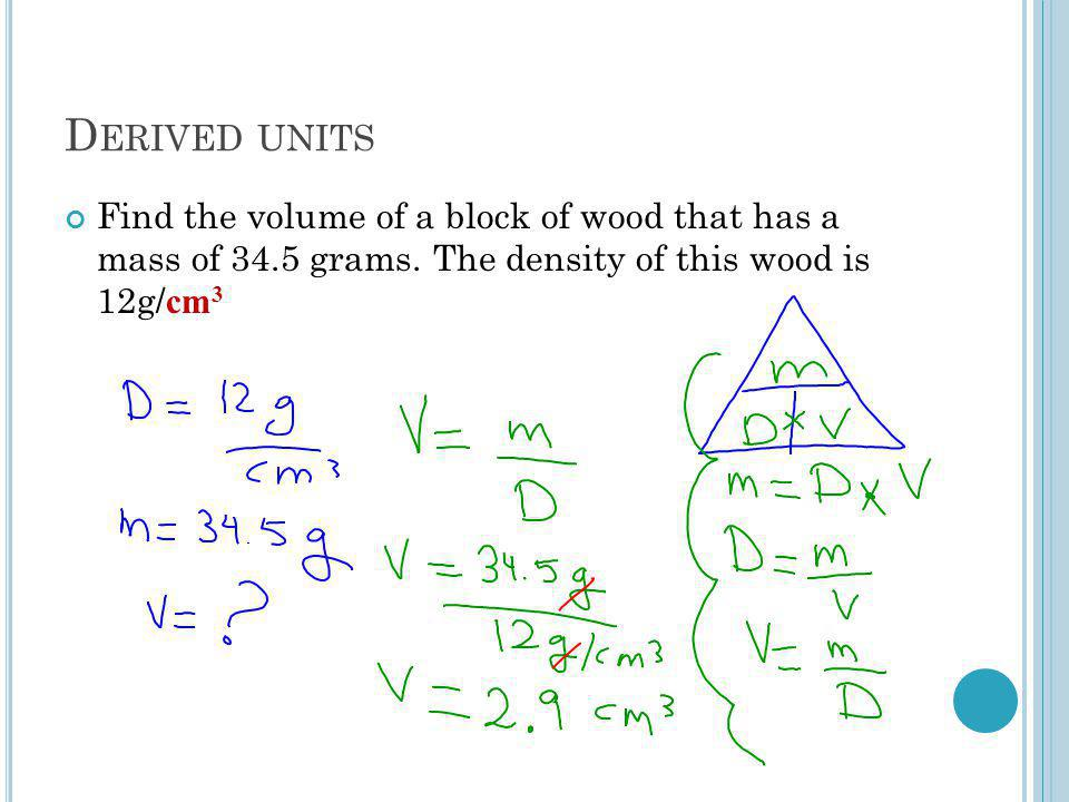 D ERIVED UNITS Find the volume of a block of wood that has a mass of 34.5 grams.