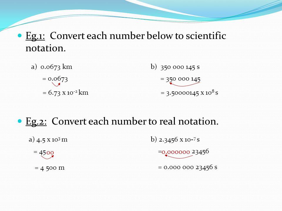 Eg.1: Convert each number below to scientific notation. Eg.2: Convert each number to real notation. = 3.50000145 x 10 8 s a) 0.0673 kmb) 350 000 145 s