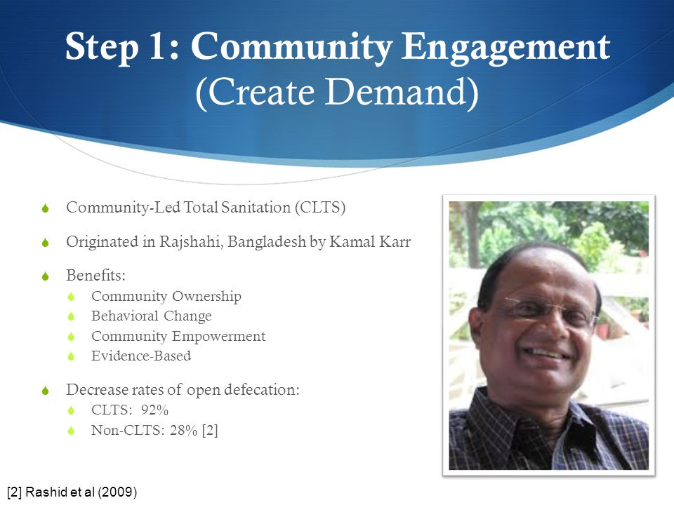 Step 1: Community Engagement (Create Demand)  Community-Led Total Sanitation (CLTS)  Originated in Rajshahi, Bangladesh by Kamal Karr  Benefits: 