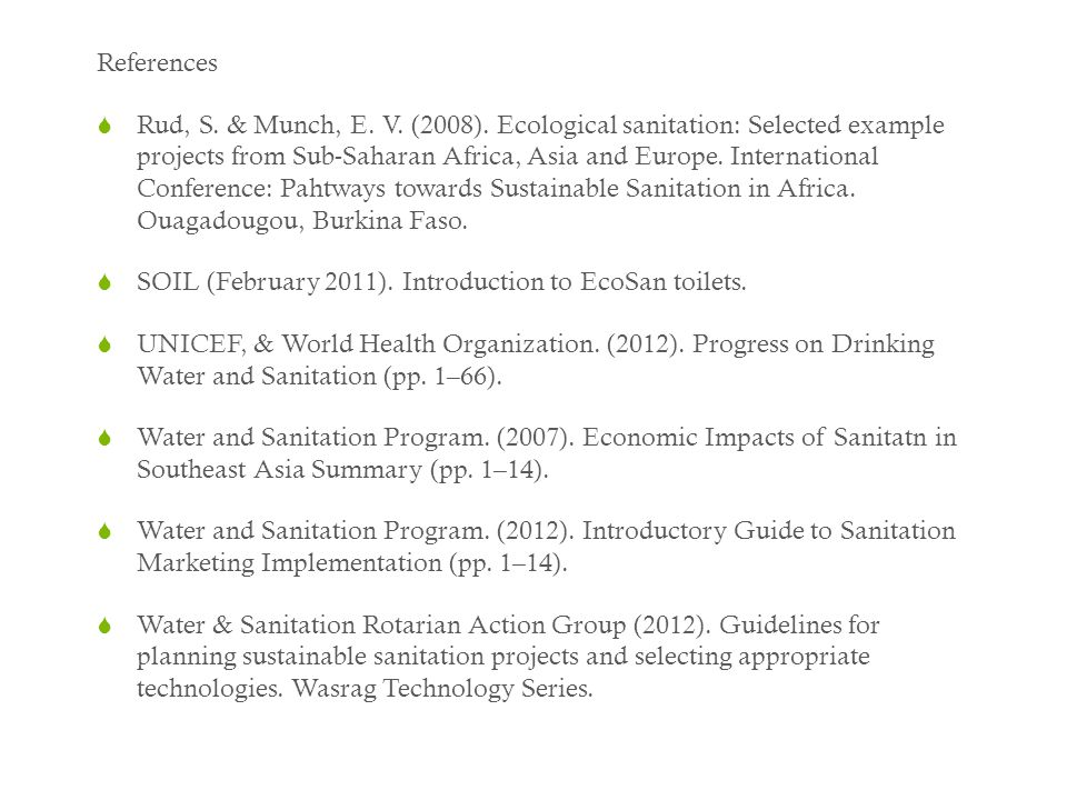 References  Rud, S. & Munch, E. V. (2008). Ecological sanitation: Selected example projects from Sub-Saharan Africa, Asia and Europe. International C