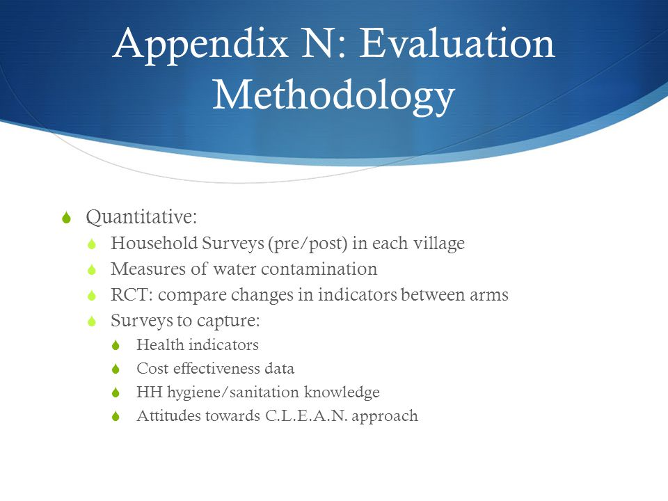 Appendix N: Evaluation Methodology  Quantitative:  Household Surveys (pre/post) in each village  Measures of water contamination  RCT: compare cha