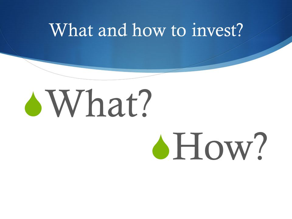 What and how to invest?  What?  How?