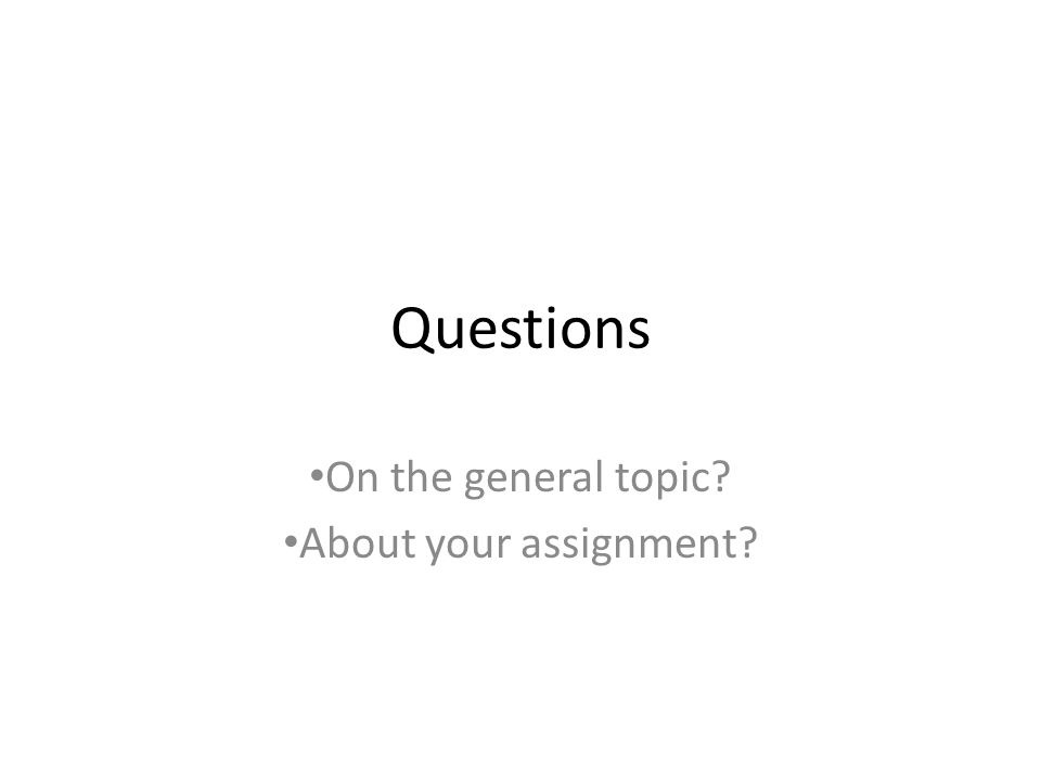 Questions On the general topic? About your assignment?
