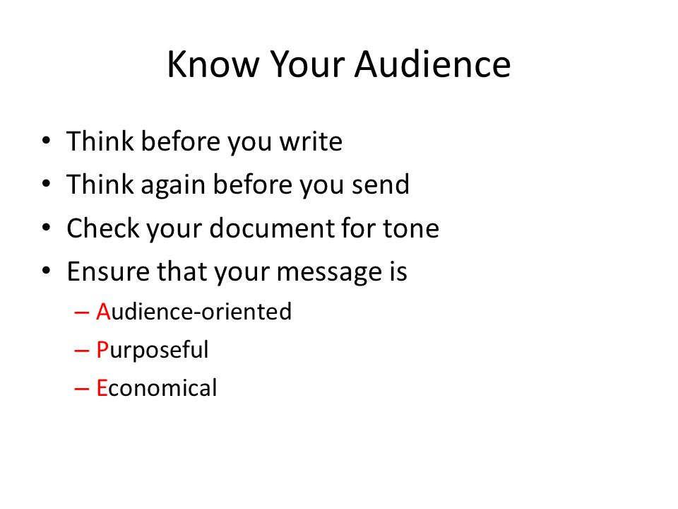 Know Your Audience Think before you write Think again before you send Check your document for tone Ensure that your message is – Audience-oriented – P
