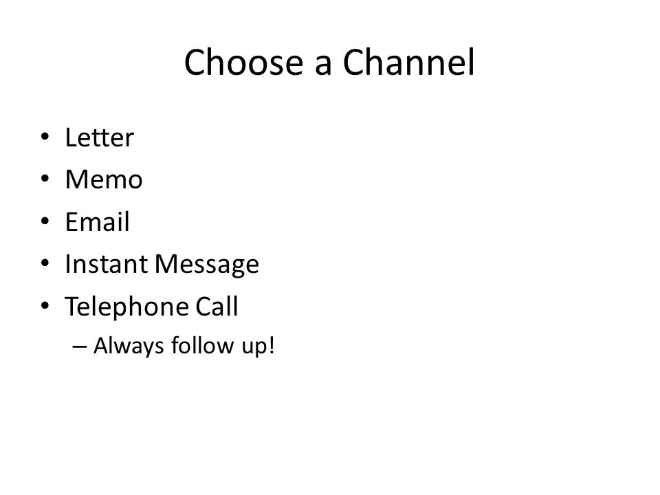 Choose a Channel Letter Memo Email Instant Message Telephone Call – Always follow up!