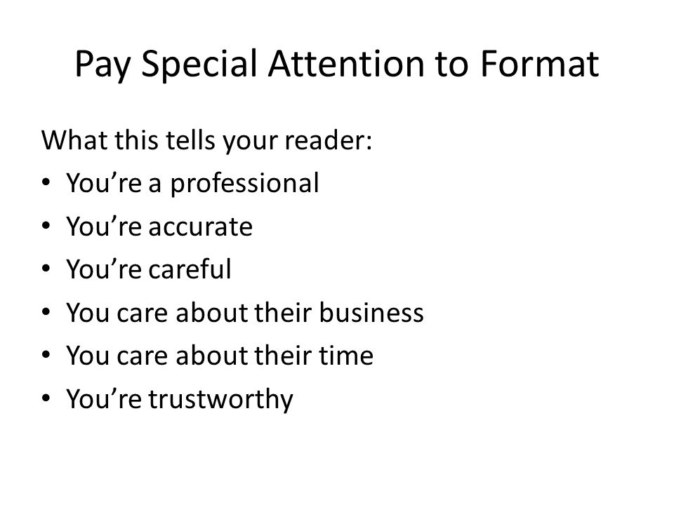 Pay Special Attention to Format What this tells your reader: You're a professional You're accurate You're careful You care about their business You ca
