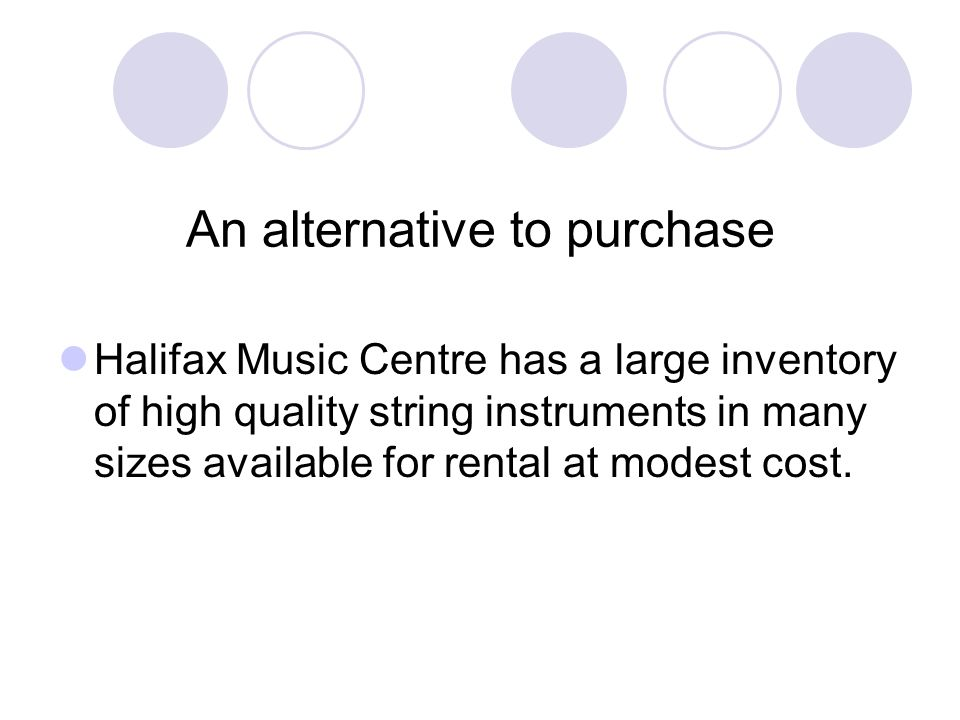 An alternative to purchase Halifax Music Centre has a large inventory of high quality string instruments in many sizes available for rental at modest