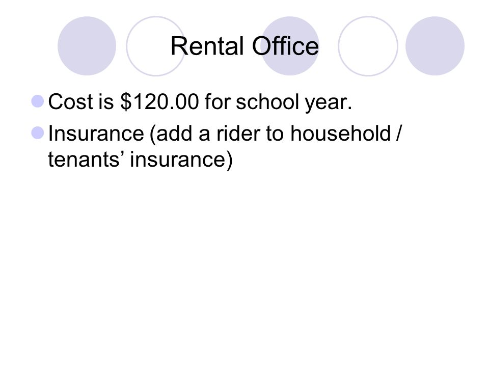 Rental Office Cost is $120.00 for school year. Insurance (add a rider to household / tenants' insurance)