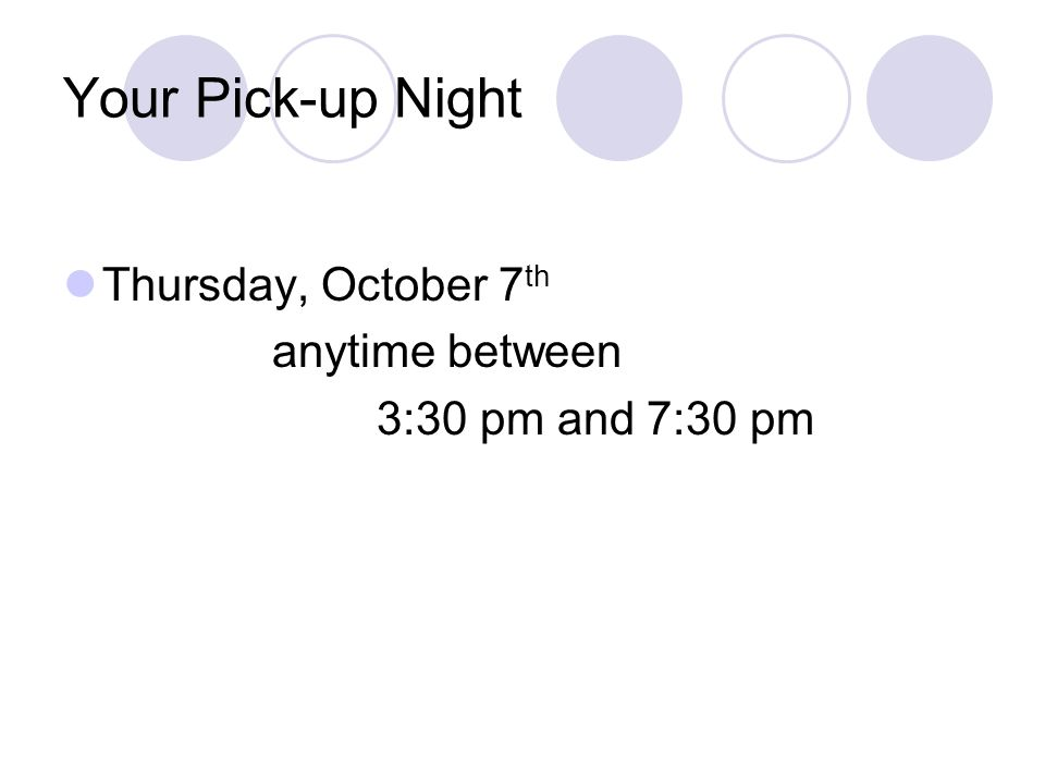 Your Pick-up Night Thursday, October 7 th anytime between 3:30 pm and 7:30 pm