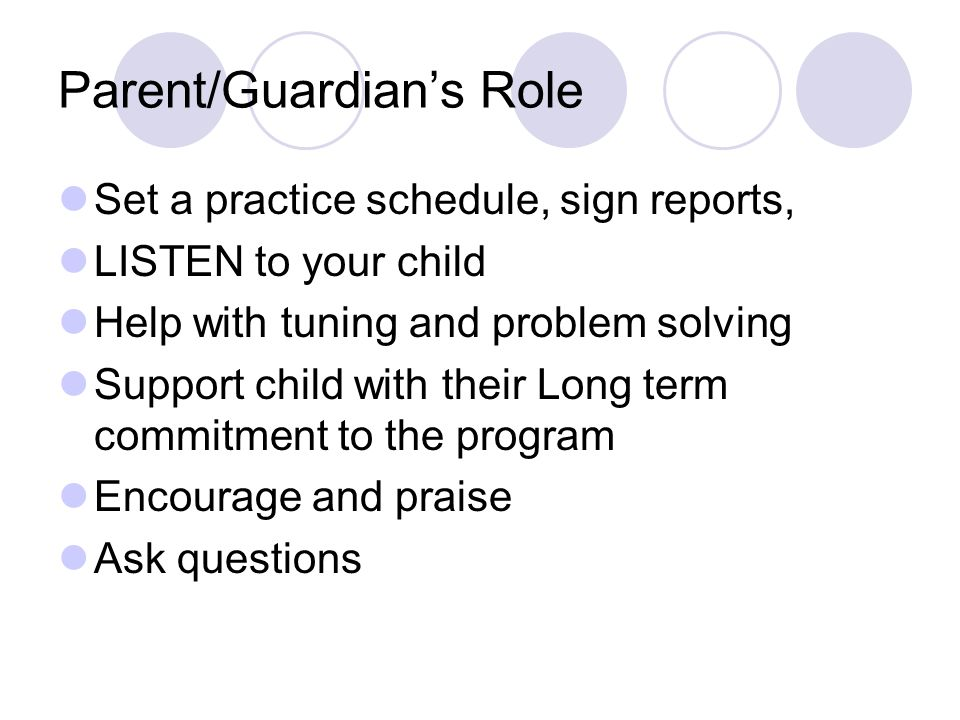Parent/Guardian's Role Set a practice schedule, sign reports, LISTEN to your child Help with tuning and problem solving Support child with their Long term commitment to the program Encourage and praise Ask questions