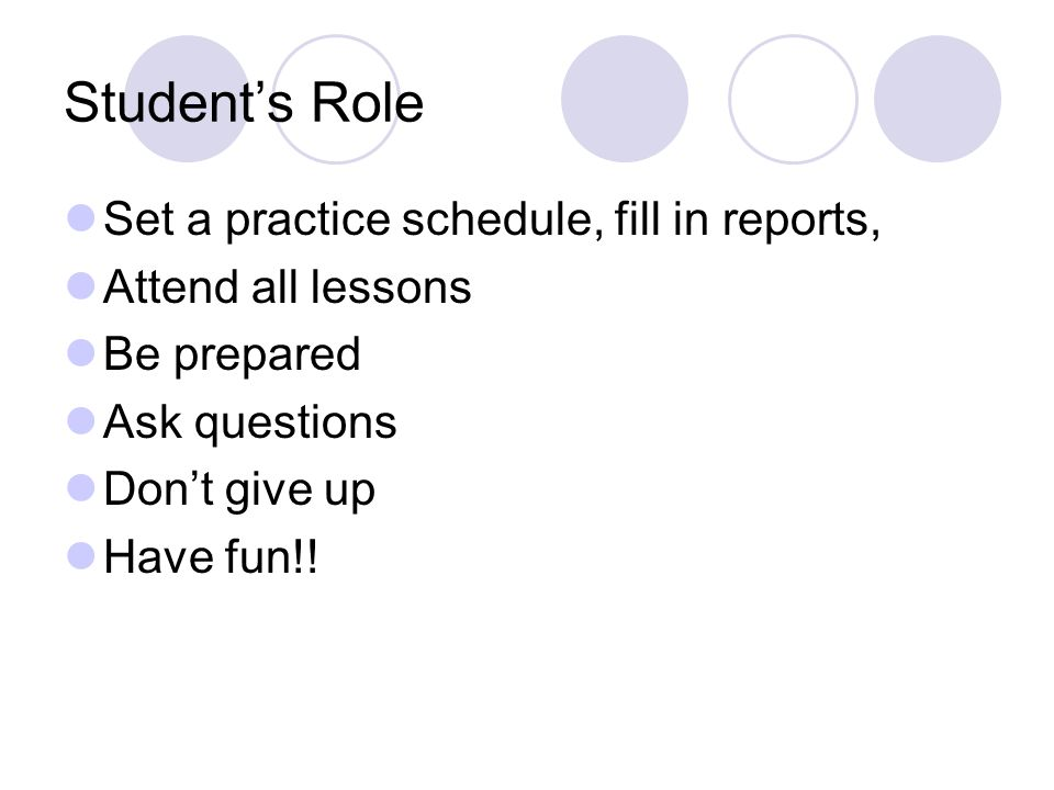Student's Role Set a practice schedule, fill in reports, Attend all lessons Be prepared Ask questions Don't give up Have fun!!