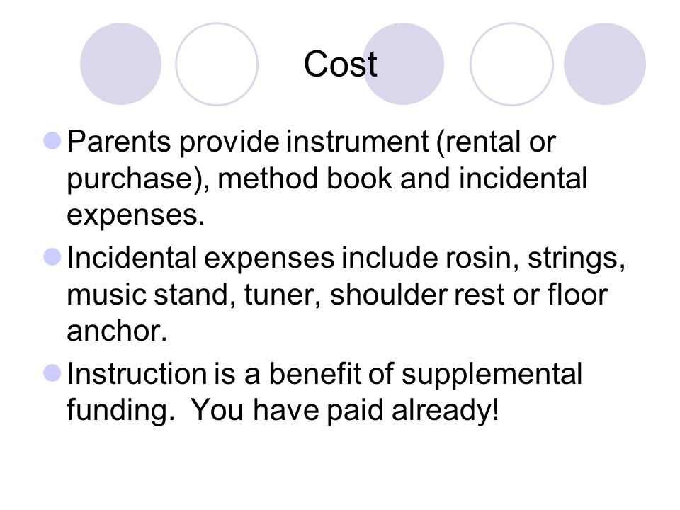 Cost Parents provide instrument (rental or purchase), method book and incidental expenses. Incidental expenses include rosin, strings, music stand, tu
