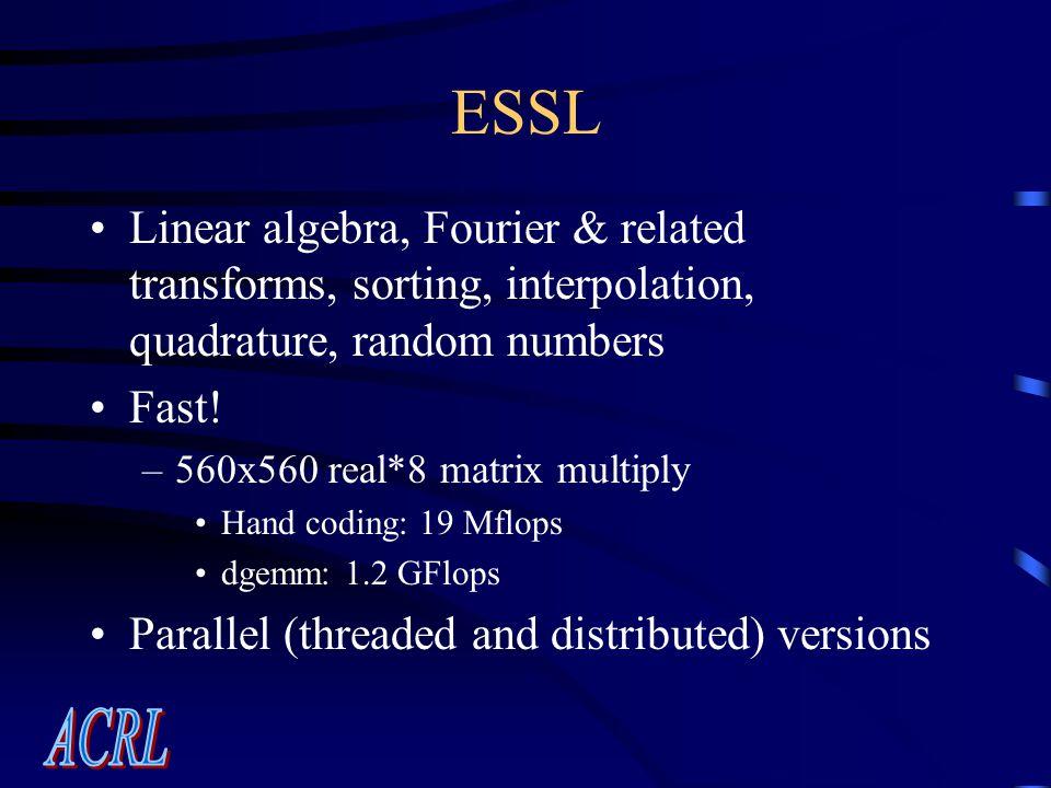 ESSL Linear algebra, Fourier & related transforms, sorting, interpolation, quadrature, random numbers Fast.
