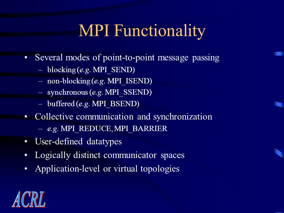 MPI Functionality Several modes of point-to-point message passing –blocking (e.g.