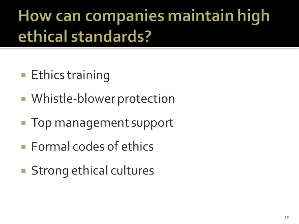 Ethics training  Whistle-blower protection  Top management support  Formal codes of ethics  Strong ethical cultures 10