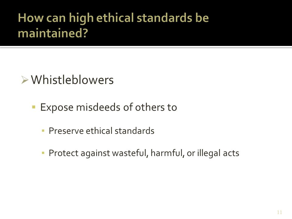  Whistleblowers  Expose misdeeds of others to ▪ Preserve ethical standards ▪ Protect against wasteful, harmful, or illegal acts 11