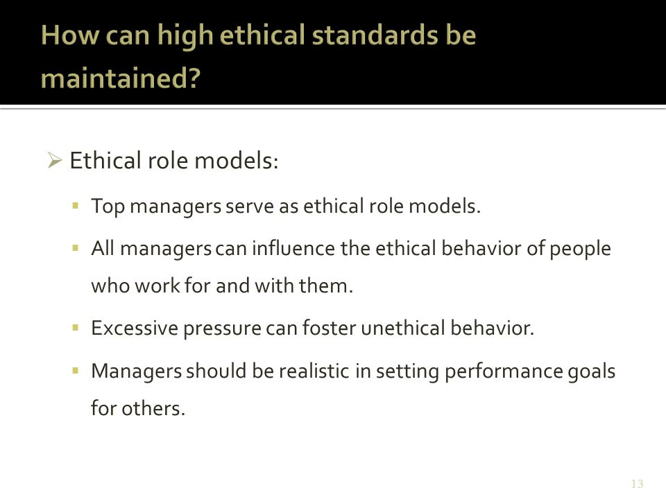  Ethical role models:  Top managers serve as ethical role models.  All managers can influence the ethical behavior of people who work for and with