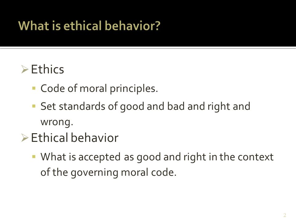  Ethics  Code of moral principles.  Set standards of good and bad and right and wrong.  Ethical behavior  What is accepted as good and right in t