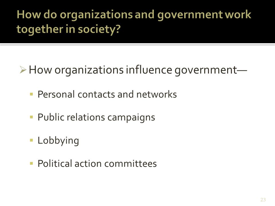  How organizations influence government—  Personal contacts and networks  Public relations campaigns  Lobbying  Political action committees 23