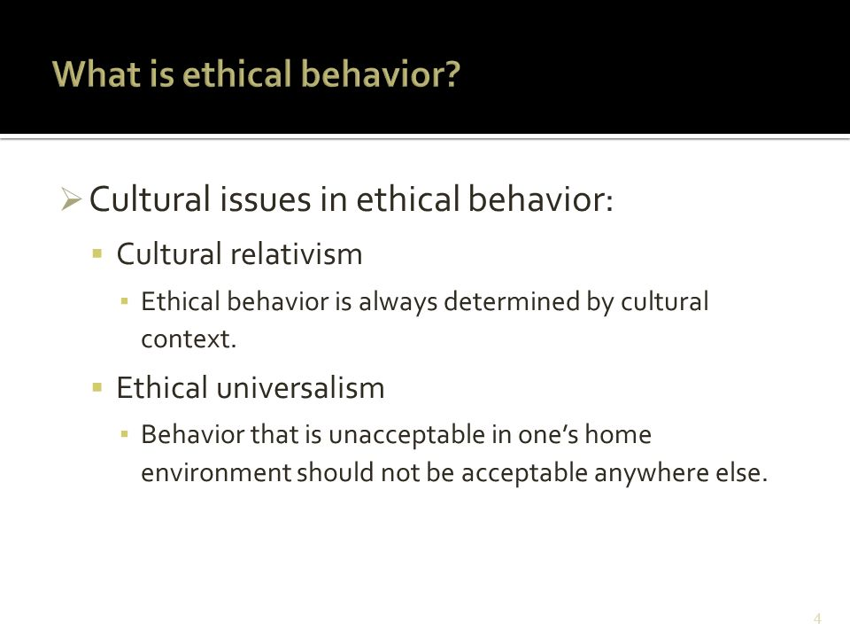  Cultural issues in ethical behavior:  Cultural relativism ▪ Ethical behavior is always determined by cultural context.  Ethical universalism ▪ Beh