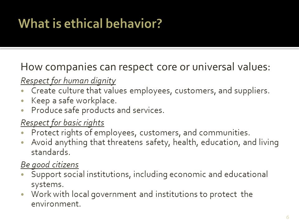 How companies can respect core or universal values: Respect for human dignity Create culture that values employees, customers, and suppliers. Keep a s