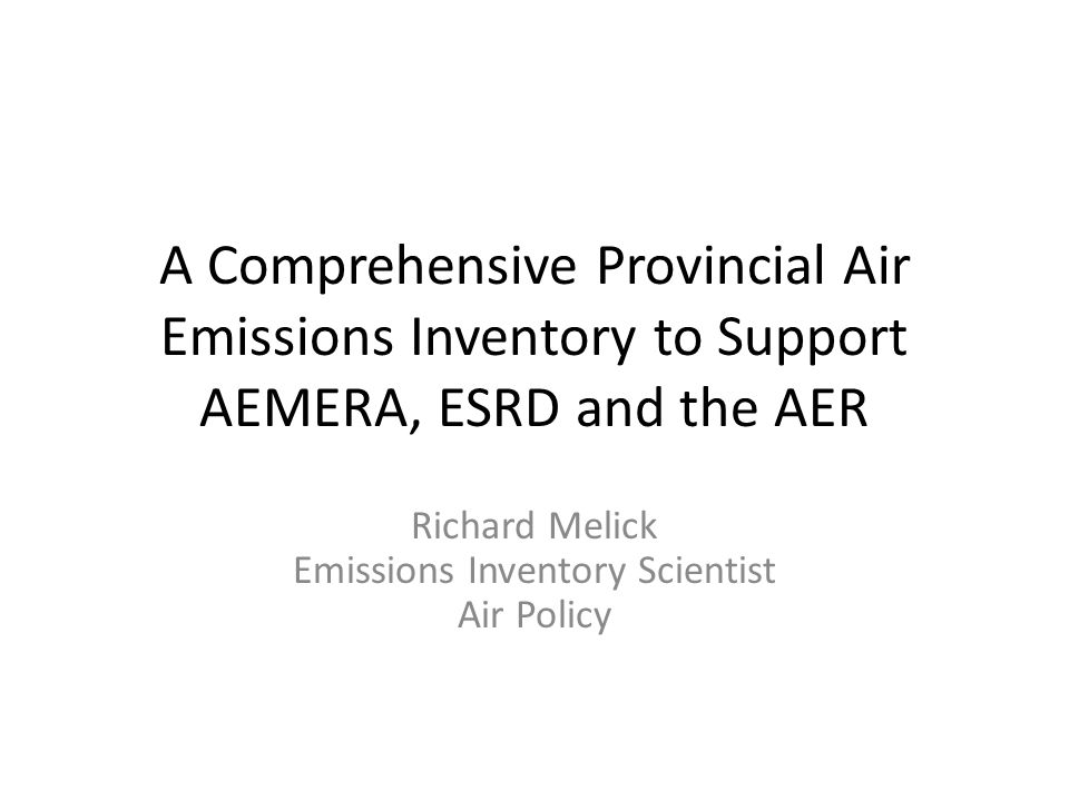 A Comprehensive Provincial Air Emissions Inventory to Support AEMERA, ESRD and the AER Richard Melick Emissions Inventory Scientist Air Policy