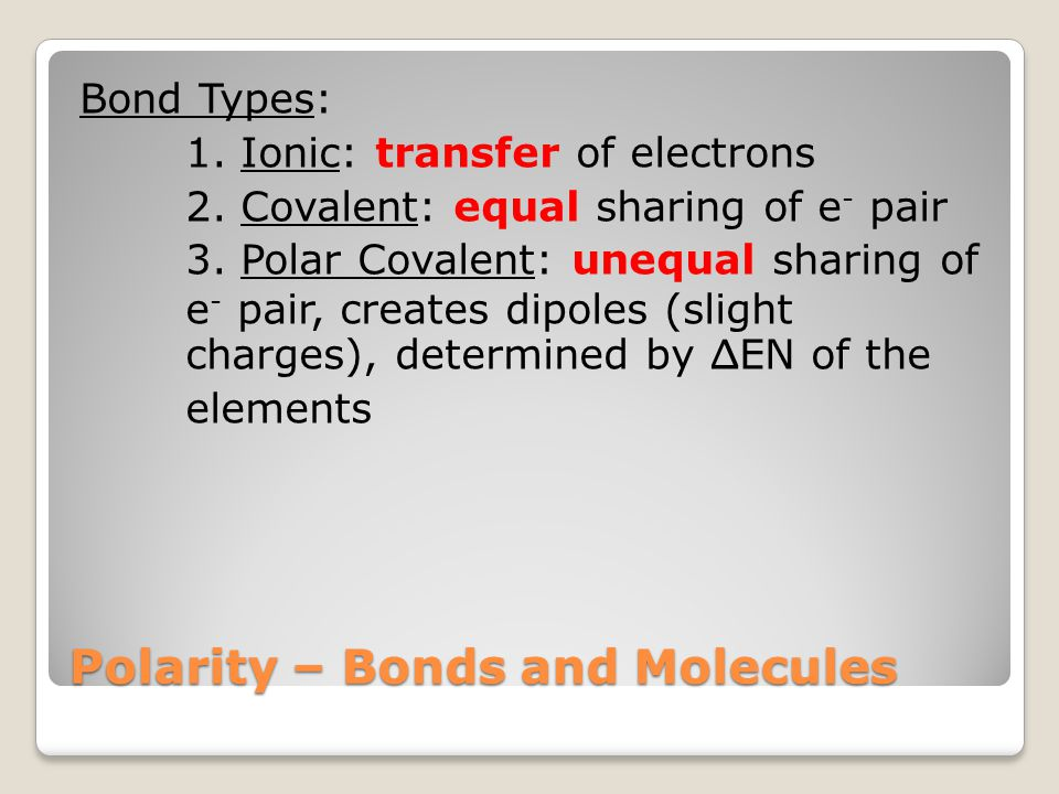 Polarity – Bonds and Molecules Bond Types: 1. Ionic: transfer of electrons 2. Covalent: equal sharing of e - pair 3. Polar Covalent: unequal sharing o