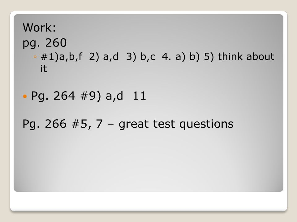 Work: pg. 260 ◦#1)a,b,f 2) a,d 3) b,c 4. a) b) 5) think about it Pg. 264 #9) a,d 11 Pg. 266 #5, 7 – great test questions
