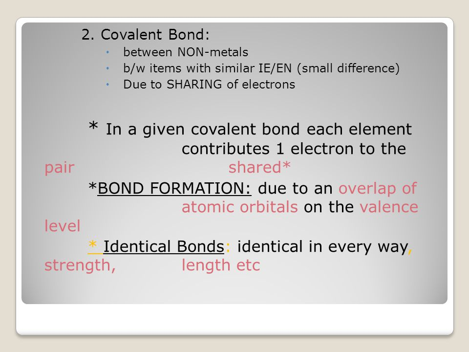 2. Covalent Bond:  between NON-metals  b/w items with similar IE/EN (small difference)  Due to SHARING of electrons * In a given covalent bond each