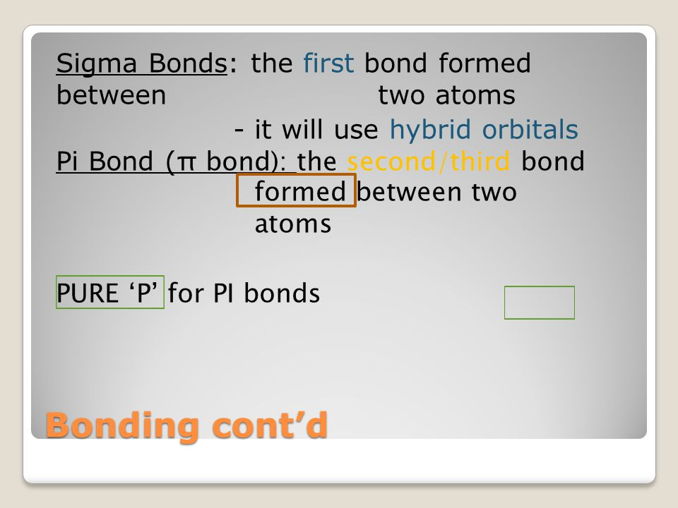 Bonding cont'd Sigma Bonds: the first bond formed between two atoms - it will use hybrid orbitals Pi Bond ( π bond): the second/third bond formed betw