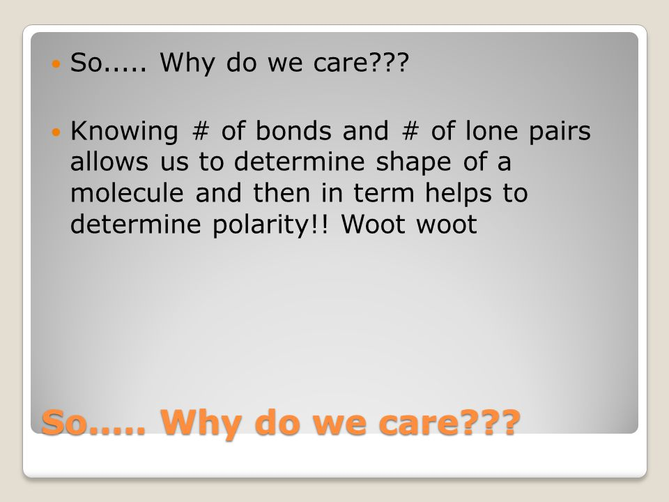 So..... Why do we care??? Knowing # of bonds and # of lone pairs allows us to determine shape of a molecule and then in term helps to determine polari