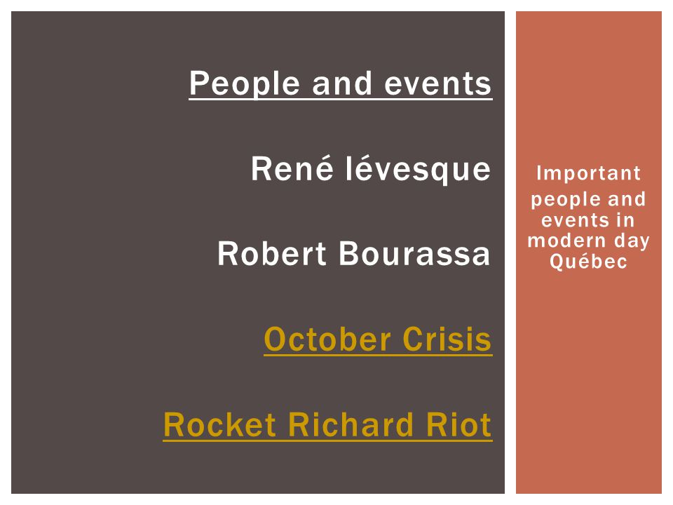 Important people and events in modern day Québec People and events René lévesque Robert Bourassa October Crisis Rocket Richard Riot October Crisis Roc