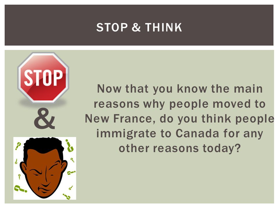 STOP & THINK Now that you know the main reasons why people moved to New France, do you think people immigrate to Canada for any other reasons today? &