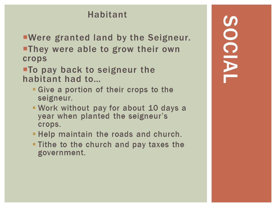 Habitant  Were granted land by the Seigneur.  They were able to grow their own crops  To pay back to seigneur the habitant had to…  Give a portion