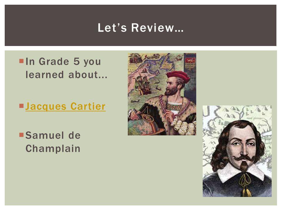  In Grade 5 you learned about...  Jacques Cartier Jacques Cartier  Samuel de Champlain Let's Review…