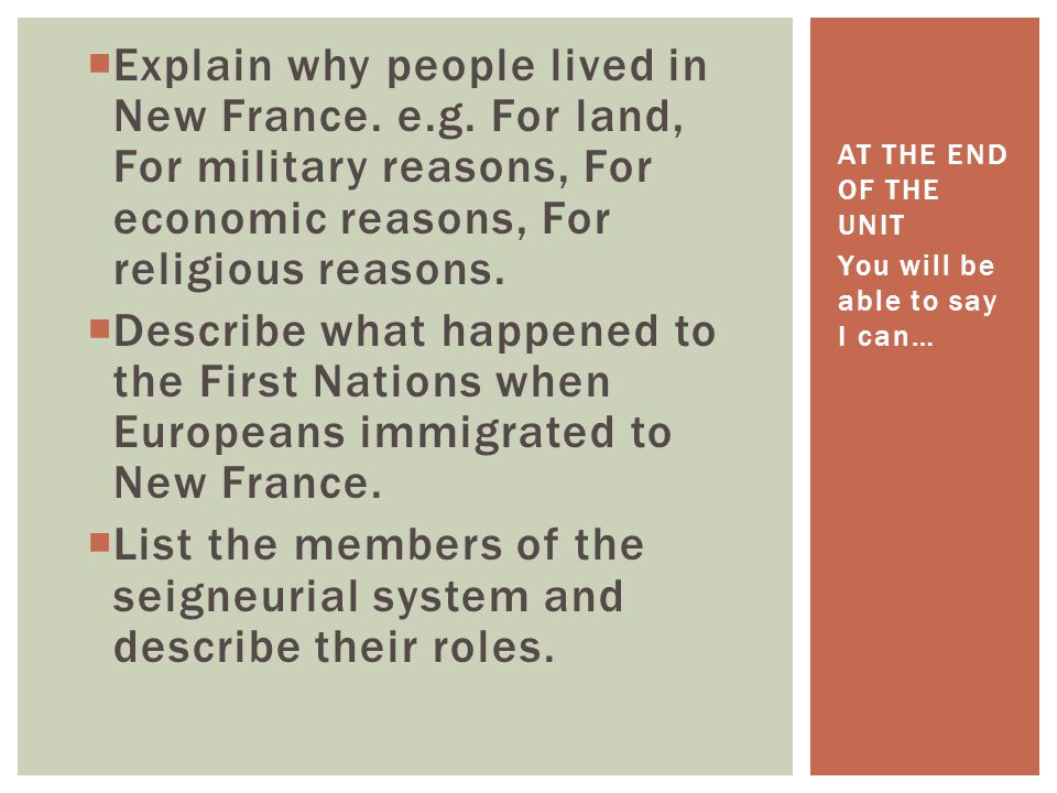  Explain why people lived in New France. e.g. For land, For military reasons, For economic reasons, For religious reasons.  Describe what happened t