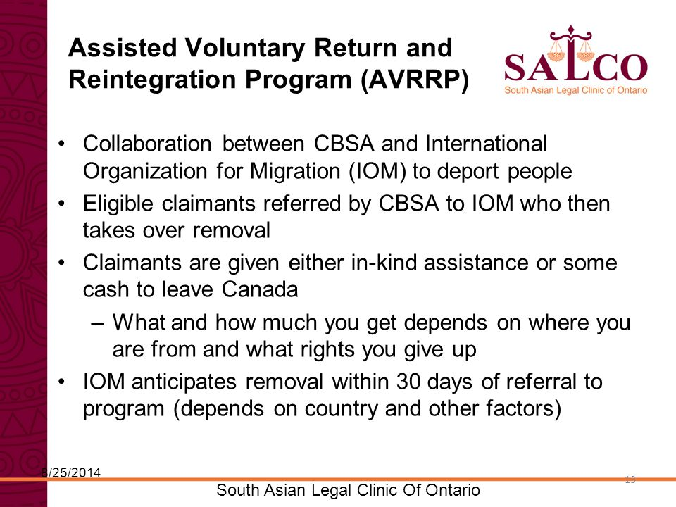 Click to edit Master title style Click to edit Master subtitle style 13 South Asian Legal Clinic Of Ontario 13 Assisted Voluntary Return and Reintegration Program (AVRRP) Collaboration between CBSA and International Organization for Migration (IOM) to deport people Eligible claimants referred by CBSA to IOM who then takes over removal Claimants are given either in-kind assistance or some cash to leave Canada –What and how much you get depends on where you are from and what rights you give up IOM anticipates removal within 30 days of referral to program (depends on country and other factors) 8/25/2014