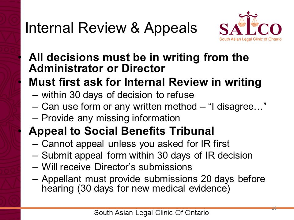 Click to edit Master title style Click to edit Master subtitle style 16 South Asian Legal Clinic Of Ontario 16 Internal Review & Appeals All decisions must be in writing from the Administrator or Director Must first ask for Internal Review in writing –within 30 days of decision to refuse –Can use form or any written method – I disagree… –Provide any missing information Appeal to Social Benefits Tribunal –Cannot appeal unless you asked for IR first –Submit appeal form within 30 days of IR decision –Will receive Director's submissions –Appellant must provide submissions 20 days before hearing (30 days for new medical evidence)
