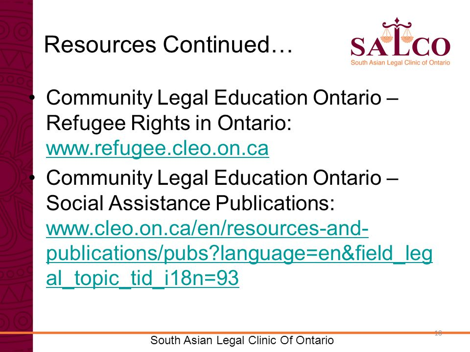Click to edit Master title style Click to edit Master subtitle style 18 South Asian Legal Clinic Of Ontario 18 Resources Continued… Community Legal Education Ontario – Refugee Rights in Ontario:     Community Legal Education Ontario – Social Assistance Publications:   publications/pubs language=en&field_leg al_topic_tid_i18n=93   publications/pubs language=en&field_leg al_topic_tid_i18n=93